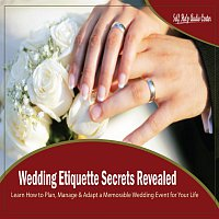 Self Help Audio Center – Wedding Etiquette Secrets Revealed - Learn How to Plan, Manage & Adapt a Memorable Wedding Event for Your Life