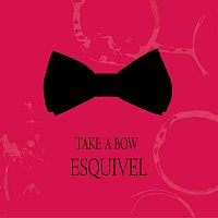 Esquivel – Take a Bow