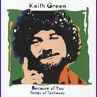 Keith Green – Because Of You - Songs Of Testimony