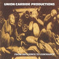 Union Carbide Productions – From Influence To Ignorance [Remastered 2013]
