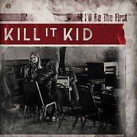 Kill It Kid – I'll Be The First
