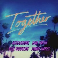 Sam Smith, Nile Rodgers, Disclosure & Jimmy Napes – Together