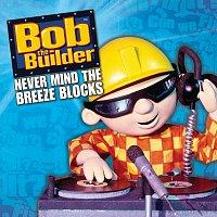 Bob The Builder – Never Mind The Breeze Blocks