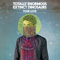 Totally Enormous Extinct Dinosaurs – Your Love