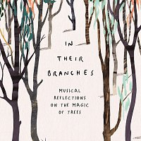 Různí interpreti – In Their Branches: Musical Reflections On The Magic Of Trees