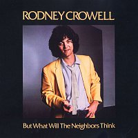 Rodney Crowell – But What Will The Neighbors Think