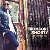 Trombone Shorty – Say That To Say This