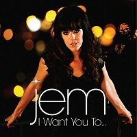 Jem – I Want You To...