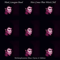 Mark Lanegan – Here Comes That Weird Chill (Methamphetamine Blues, Extras and Oddities)
