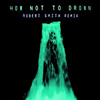 CHVRCHES, Robert Smith – How Not To Drown [Robert Smith Remix]