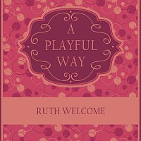 Ruth Welcome – A Playful Way