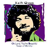 Keith Green – Oh Lord, You're Beautiful - Songs Of Worship