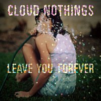 Cloud Nothings – Leave You Forever