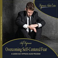 Hypnosis Audio Center – Overcoming Self-Centered Fear - Guided Self-Hypnosis