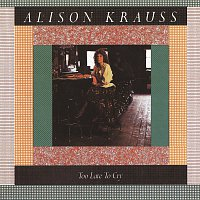 Alison Krauss – Too Late To Cry