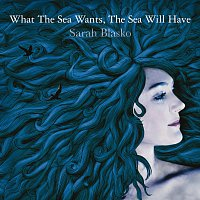 Sarah Blasko – What The Sea Wants, The Sea Will Have