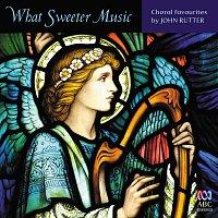 Různí interpreti – What Sweeter Music: Choral Favourites By John Rutter