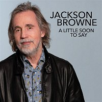 Jackson Browne – A Little Soon To Say
