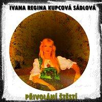 Ivana Regina Kupcová Sádlová – Přivolání štěstí
