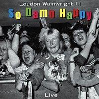 Loudon Wainwright III – So Damn Happy (Live)