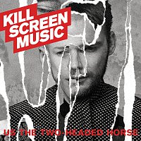 Kill Screen Music – Us The Two-Headed Horse