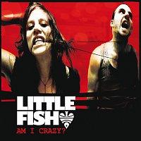 Little Fish – Am I Crazy