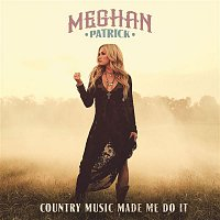Meghan Patrick – Country Music Made Me Do It