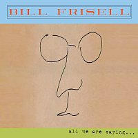 Bill Frisell – All We Are Saying...
