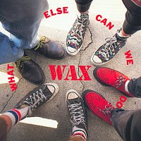 Wax – What Else Can We Do