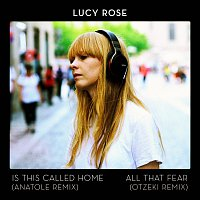 Lucy Rose – Is This Called Home / All That Fear [Remixes]