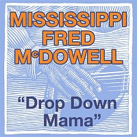 Mississippi Fred McDowell – Drop Down Mama