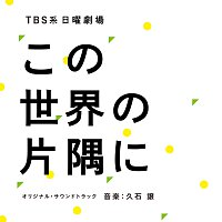 "Joe Hisaishi – TBS Nichiyo Gekijo ""Kono Sekaino Katasumini"" [Original Motion Picture Soundtrack]"