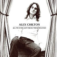 Alex Chilton – All We Ever Got From Them Was Pain