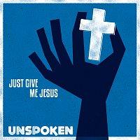 Unspoken – Just Give Me Jesus