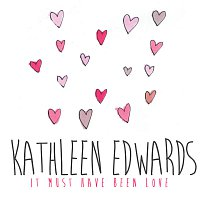 Kathleen Edwards – It Must Have Been Love