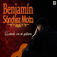 Benjamin Sanchez Mota – Llorando Con Mi Guitarra
