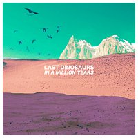 Last Dinosaurs – In A Million Years