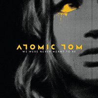 Atomic Tom – We Were Never Meant To Be