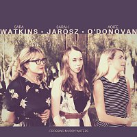 Sara Watkins, Sarah Jarosz, Aoife O'Donovan – Crossing Muddy Waters