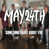 May 24th – Something I Hate About You