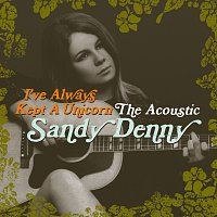 Sandy Denny – I've Always Kept A Unicorn - The Acoustic Sandy Denny