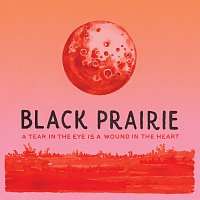 Black Prairie – A Tear In The Eye Is A Wound In The Heart