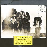 Spooky Tooth – That Was Only Yesterday - An Introduction To