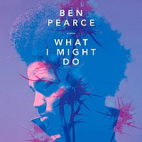 Ben Pearce – What I Might Do