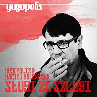 Yugopolis, Maciej Malenczuk – Sługi Za Szlugi