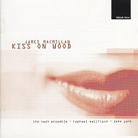 Raphael Wallfisch, John York, The Nash Ensemble – James MacMillan: Kiss On Wood
