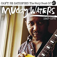 Muddy Waters – Can't Be Satisfied: The Very Best Of Muddy Waters 1947 – 1975