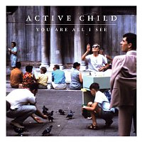 Active Child – You Are All I See