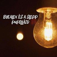 ByeAlex és a Slepp – Pupilláid