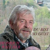 Heinrich Walcher – Du bist so guat